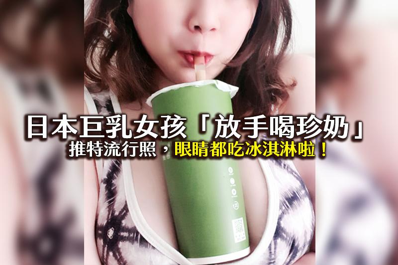 巨乳日本女孩「放手喝珍奶」的推特流行,網友眼睛吃冰淇淋!