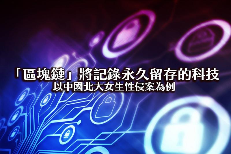 將記錄永久留存的科技「區塊鏈」-以中國北大女生性侵案為例