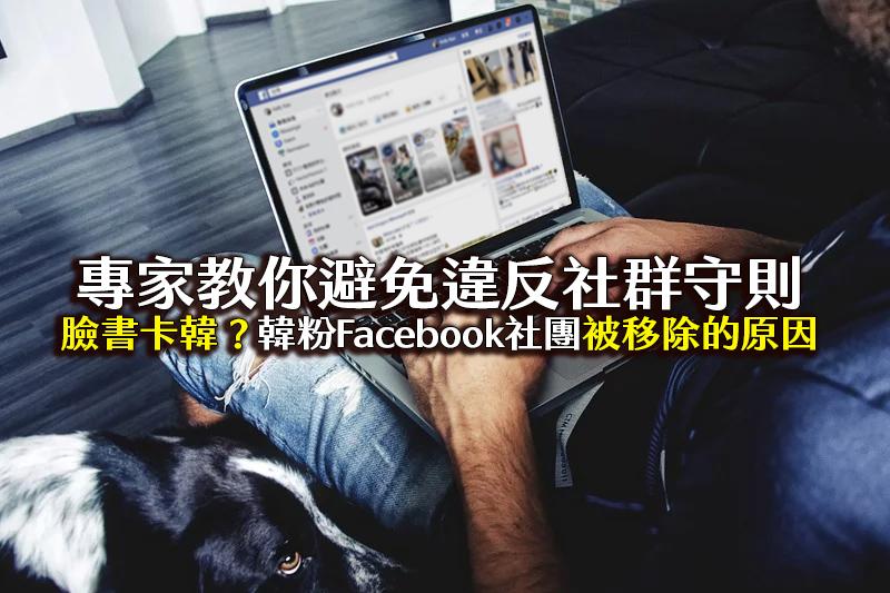 臉書卡韓?韓國瑜Facebook社團被移除,專家教你避免違反社群守則
