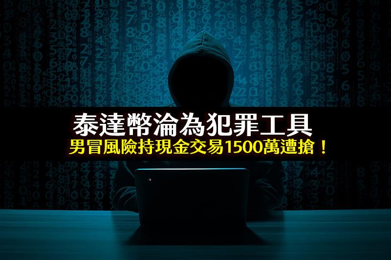 洗錢手法!USDT泰達幣淪為犯罪工具,男冒風險持現金交易1500萬遭搶!
